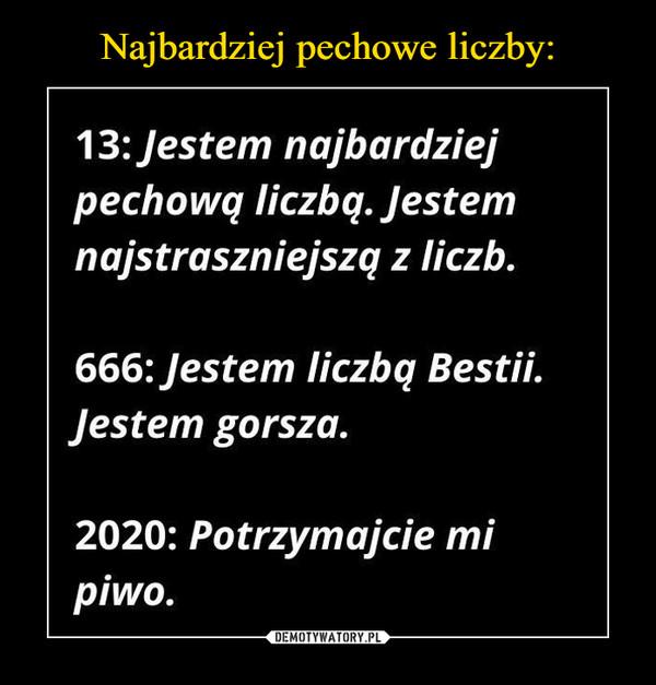 –  13: Jestem najbardziejpechową liczbą. Jestemnajstraszniejszą z liczb.666: Jestem liczbą Bestii.Jestem gorsza.2020: Potrzymajcie mipiwo.