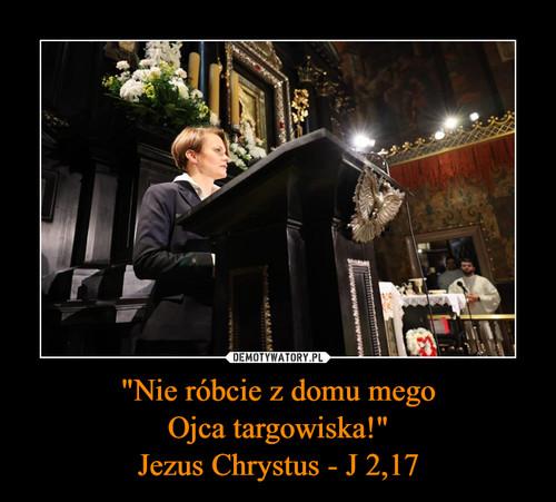 """""""Nie róbcie z domu mego Ojca targowiska!"""" Jezus Chrystus - J 2,17"""