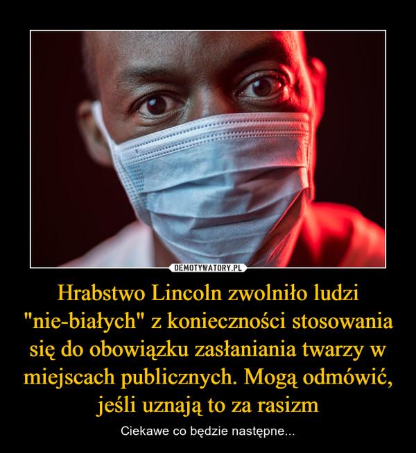"""Hrabstwo Lincoln zwolniło ludzi """"nie-białych"""" z konieczności stosowania się do obowiązku zasłaniania twarzy w miejscach publicznych. Mogą odmówić, jeśli uznają to za rasizm – Ciekawe co będzie następne..."""