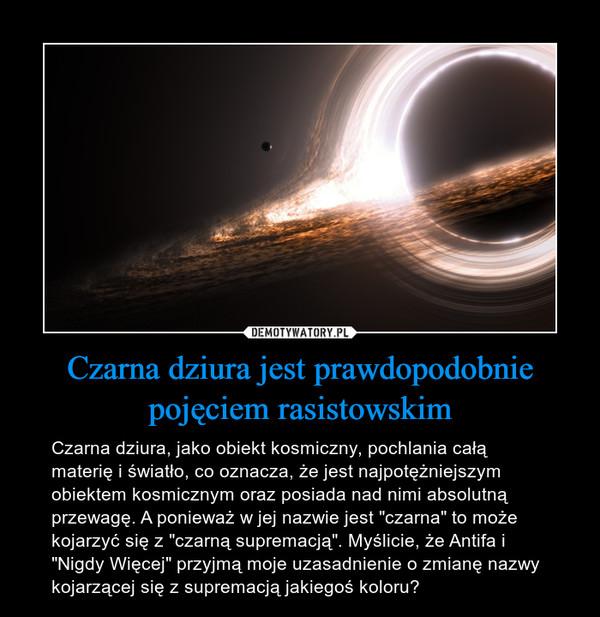 """Czarna dziura jest prawdopodobnie pojęciem rasistowskim – Czarna dziura, jako obiekt kosmiczny, pochlania całą materię i światło, co oznacza, że jest najpotężniejszym obiektem kosmicznym oraz posiada nad nimi absolutną przewagę. A ponieważ w jej nazwie jest """"czarna"""" to może kojarzyć się z """"czarną supremacją"""". Myślicie, że Antifa i """"Nigdy Więcej"""" przyjmą moje uzasadnienie o zmianę nazwy kojarzącej się z supremacją jakiegoś koloru?"""
