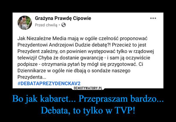 Bo jak kabaret... Przepraszam bardzo... Debata, to tylko w TVP! –