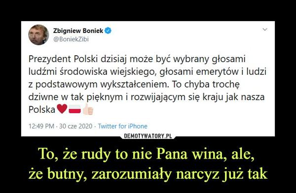 To, że rudy to nie Pana wina, ale, że butny, zarozumiały narcyz już tak –  Zbigniew Boniek@BoniekZibiPrezydent Polski dzisiaj może być wybrany głosami ludźmi środowiska wiejskiego, głosami emerytów i ludzi z podstawowym wykształceniem. To chyba trochę dziwne w tak pięknym i rozwijającym się kraju jak nasza Polska