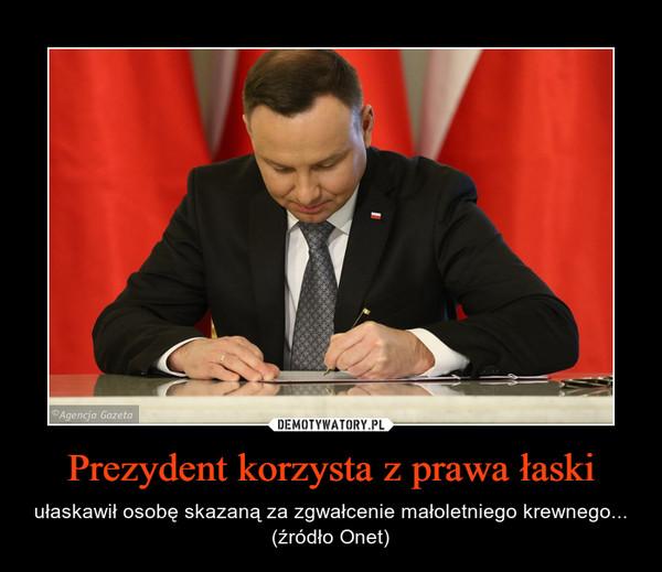 Prezydent korzysta z prawa łaski – ułaskawił osobę skazaną za zgwałcenie małoletniego krewnego... (źródło Onet)