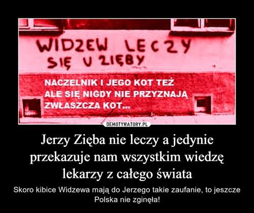 Jerzy Zięba nie leczy a jedynie przekazuje nam wszystkim wiedzę lekarzy z całego świata