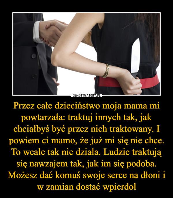 Przez całe dzieciństwo moja mama mi powtarzała: traktuj innych tak, jak chciałbyś być przez nich traktowany. I powiem ci mamo, że już mi się nie chce. To wcale tak nie działa. Ludzie traktują się nawzajem tak, jak im się podoba. Możesz dać komuś swoje serce na dłoni i w zamian dostać wpierdol –