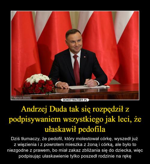 Andrzej Duda tak się rozpędził z podpisywaniem wszystkiego jak leci, że ułaskawił pedofila