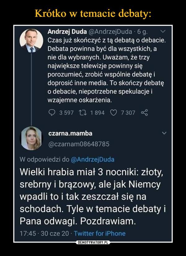 –  • Andrzej Duda @AndrzejDuda 6 g. Czas już skończyć z tą debatą o debacie. Debata powinna być dla wszystkich, a nie dla wybranych. Uważam, że trzy największe telewizje powinny się porozumieć, zrobić wspólnie debatę i doprosić inne media. To skończy debatę o debacie, niepotrzebne spekulacje i wzajemne oskarżenia. 3 597 2Z 1 894 (:) 7 307 ■4 lel czama.mamba , @czarnam08648785 W odpowiedzi do @AndrzejDuda Wielki hrabia miał 3 nocniki: złoty, srebrny i brązowy, ale jak Niemcy wpadli to i tak zeszczał się na schodach. Tyle w temacie debaty i Pana odwagi. Pozdrawiam. 17:45 30 cze 20 Twitter for Phone
