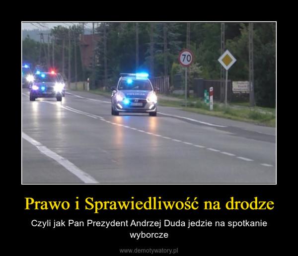 Prawo i Sprawiedliwość na drodze – Czyli jak Pan Prezydent Andrzej Duda jedzie na spotkanie wyborcze