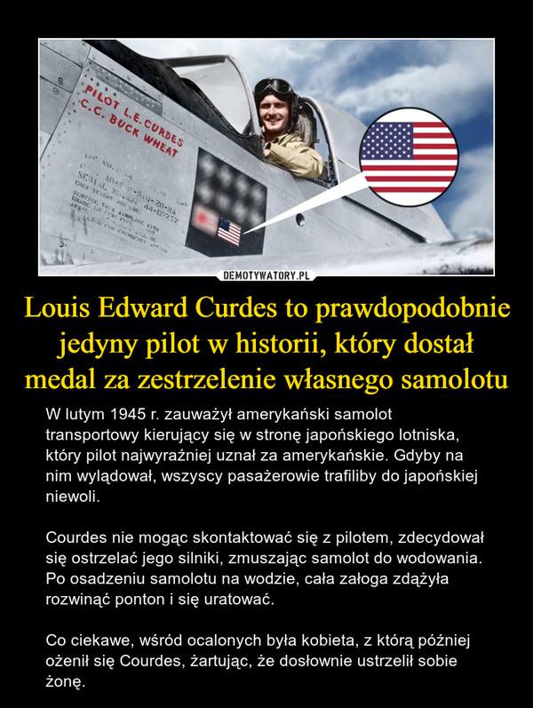 Louis Edward Curdes to prawdopodobnie jedyny pilot w historii, który dostał medal za zestrzelenie własnego samolotu – W lutym 1945 r. zauważył amerykański samolot transportowy kierujący się w stronę japońskiego lotniska, który pilot najwyraźniej uznał za amerykańskie. Gdyby na nim wylądował, wszyscy pasażerowie trafiliby do japońskiej niewoli. Courdes nie mogąc skontaktować się z pilotem, zdecydował się ostrzelać jego silniki, zmuszając samolot do wodowania. Po osadzeniu samolotu na wodzie, cała załoga zdążyła rozwinąć ponton i się uratować. Co ciekawe, wśród ocalonych była kobieta, z którą później ożenił się Courdes, żartując, że dosłownie ustrzelił sobie żonę.