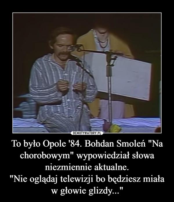 """To było Opole '84. Bohdan Smoleń """"Na chorobowym"""" wypowiedział słowa niezmiennie aktualne.""""Nie oglądaj telewizji bo będziesz miała w głowie glizdy..."""" –"""
