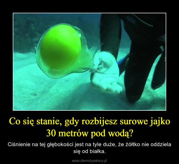 Co się stanie, gdy rozbijesz surowe jajko 30 metrów pod wodą? – Ciśnienie na tej głębokości jest na tyle duże, że żółtko nie oddziela się od białka.