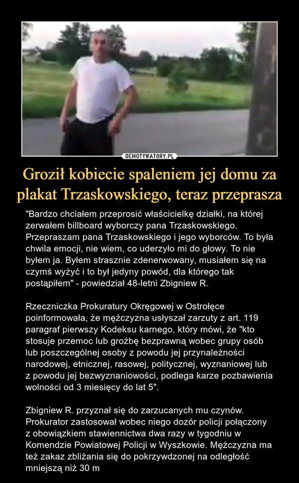 """Groził kobiecie spaleniem jej domu za plakat Trzaskowskiego, teraz przeprasza – """"Bardzo chciałem przeprosić właścicielkę działki, na której zerwałem billboard wyborczy pana Trzaskowskiego. Przepraszam pana Trzaskowskiego i jego wyborców. To była chwila emocji, nie wiem, co uderzyło mi do głowy. To nie byłem ja. Byłem strasznie zdenerwowany, musiałem się na czymś wyżyć i to był jedyny powód, dla którego tak postąpiłem"""" - powiedział 48-letni Zbigniew R. Rzeczniczka Prokuratury Okręgowej w Ostrołęce poinformowała, że mężczyzna usłyszał zarzuty z art. 119 paragraf pierwszy Kodeksu karnego, który mówi, że """"kto stosuje przemoc lub groźbę bezprawną wobec grupy osób lub poszczególnej osoby z powodu jej przynależności narodowej, etnicznej, rasowej, politycznej, wyznaniowej lub z powodu jej bezwyznaniowości, podlega karze pozbawienia wolności od 3 miesięcy do lat 5"""".Zbigniew R. przyznał się do zarzucanych mu czynów. Prokurator zastosował wobec niego dozór policji połączony z obowiązkiem stawiennictwa dwa razy w tygodniu w Komendzie Powiatowej Policji w Wyszkowie. Mężczyzna ma też zakaz zbliżania się do pokrzywdzonej na odległość mniejszą niż 30 m"""