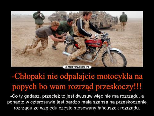 -Chłopaki nie odpalajcie motocykla na popych bo wam rozrząd przeskoczy!!!