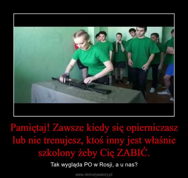 Pamiętaj! Zawsze kiedy się opierniczasz lub nie trenujesz, ktoś inny jest właśnie szkolony żeby Cię ZABIĆ. – Tak wygląda PO w Rosji, a u nas?