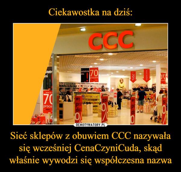 Sieć sklepów z obuwiem CCC nazywała się wcześniej CenaCzyniCuda, skąd właśnie wywodzi się współczesna nazwa –