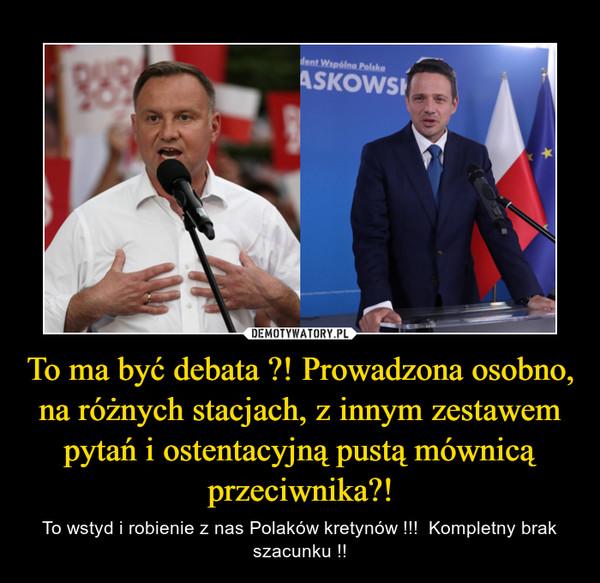 To ma być debata ?! Prowadzona osobno, na różnych stacjach, z innym zestawem pytań i ostentacyjną pustą mównicą przeciwnika?! – To wstyd i robienie z nas Polaków kretynów !!!  Kompletny brak szacunku !!