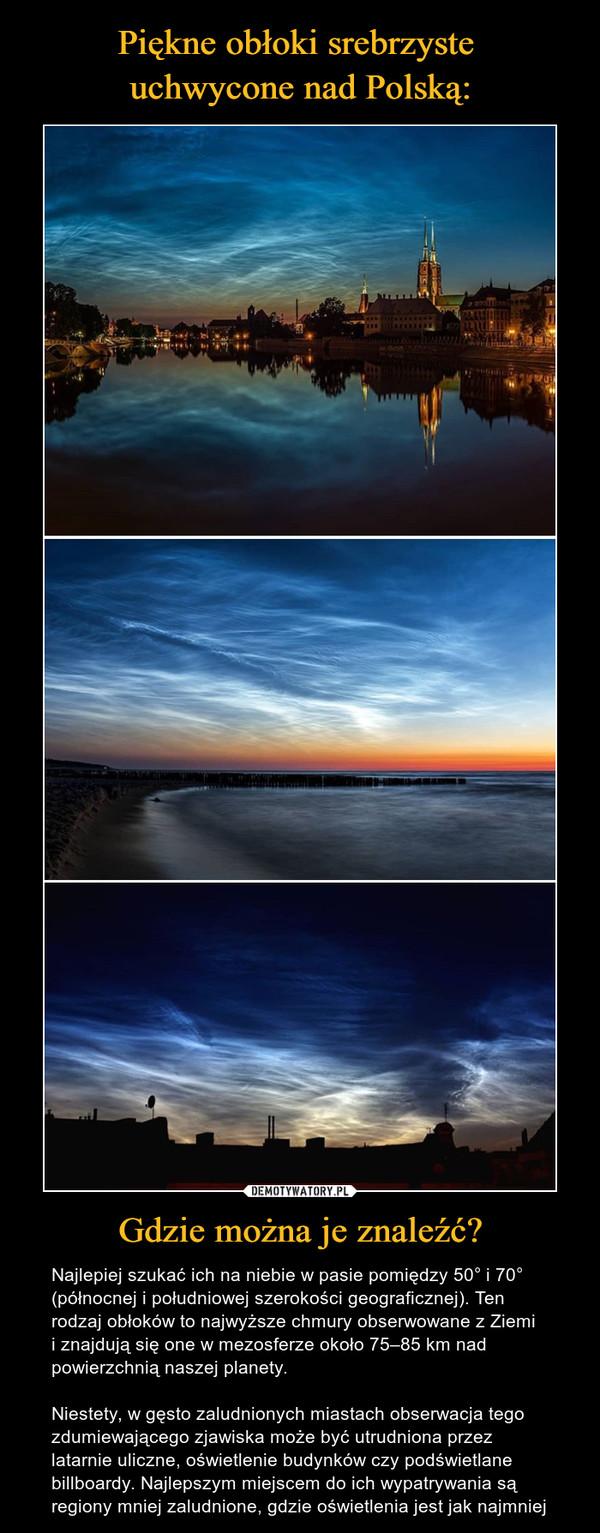 Gdzie można je znaleźć? – Najlepiej szukać ich na niebie w pasie pomiędzy 50° i 70° (północnej i południowej szerokości geograficznej). Ten rodzaj obłoków to najwyższe chmury obserwowane z Ziemii znajdują się one w mezosferze około 75–85 km nad powierzchnią naszej planety.Niestety, w gęsto zaludnionych miastach obserwacja tego zdumiewającego zjawiska może być utrudniona przez latarnie uliczne, oświetlenie budynków czy podświetlane billboardy. Najlepszym miejscem do ich wypatrywania są regiony mniej zaludnione, gdzie oświetlenia jest jak najmniej