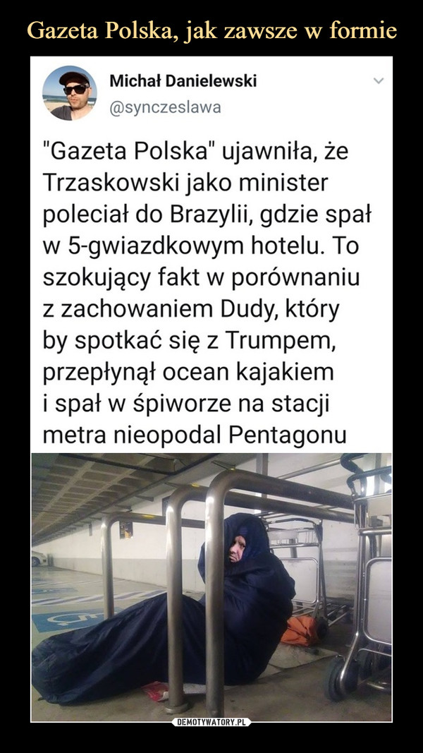 """–  Michał Danielewski@synczeslawa""""Gazeta Polska"""" ujawniła, żeTrzaskowski jako ministerpoleciał do Brazylii, gdzie spałw 5-gwiazdkowym hotelu. Toszokujący fakt w porównaniuz zachowaniem Dudy, któryby spotkać się z Trumpem,przepłynął ocean kajakiemi spał w śpiworze na stacjimetra nieopodal Pentagonu"""