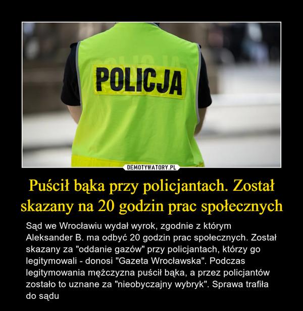 """Puścił bąka przy policjantach. Został skazany na 20 godzin prac społecznych – Sąd we Wrocławiu wydał wyrok, zgodnie z którym Aleksander B. ma odbyć 20 godzin prac społecznych. Został skazany za """"oddanie gazów"""" przy policjantach, którzy go legitymowali - donosi """"Gazeta Wrocławska"""". Podczas legitymowania mężczyzna puścił bąka, a przez policjantów zostało to uznane za """"nieobyczajny wybryk"""". Sprawa trafiła do sądu"""