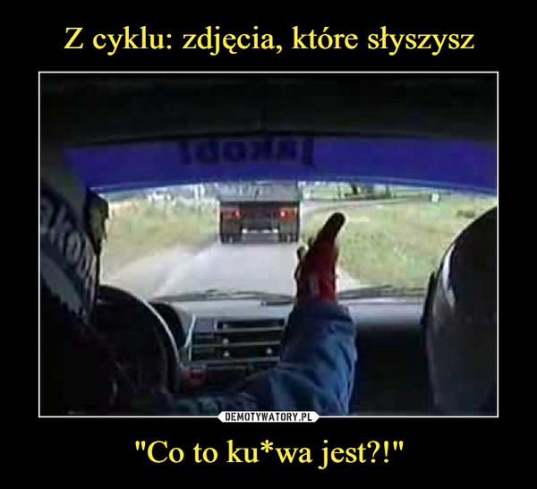 """Co to ku*wa jest?!"" –"