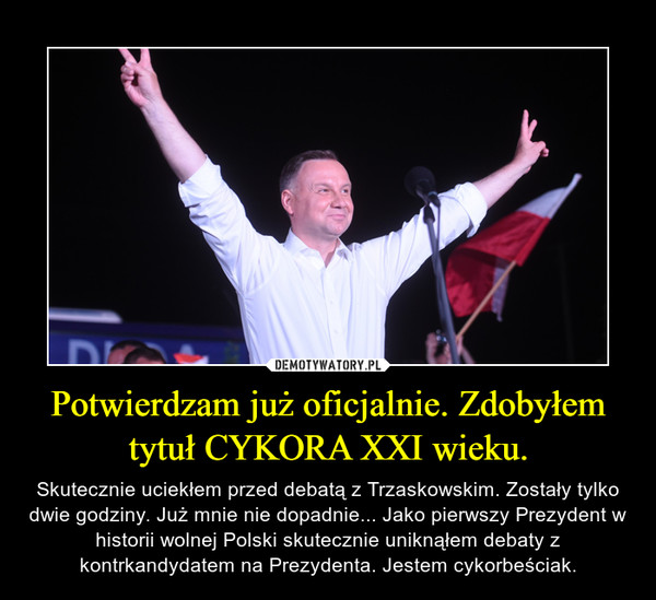 Potwierdzam już oficjalnie. Zdobyłem tytuł CYKORA XXI wieku. – Skutecznie uciekłem przed debatą z Trzaskowskim. Zostały tylko dwie godziny. Już mnie nie dopadnie... Jako pierwszy Prezydent w historii wolnej Polski skutecznie uniknąłem debaty z kontrkandydatem na Prezydenta. Jestem cykorbeściak.
