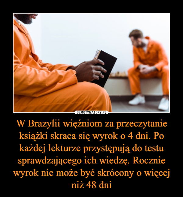 W Brazylii więźniom za przeczytanie książki skraca się wyrok o 4 dni. Po każdej lekturze przystępują do testu sprawdzającego ich wiedzę. Rocznie wyrok nie może być skrócony o więcej niż 48 dni –
