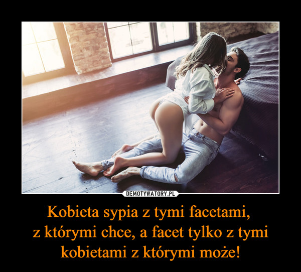 Kobieta sypia z tymi facetami, z którymi chce, a facet tylko z tymi kobietami z którymi może! –