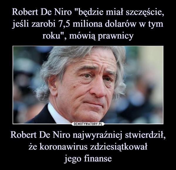 Robert De Niro najwyraźniej stwierdził, że koronawirus zdziesiątkowałjego finanse –