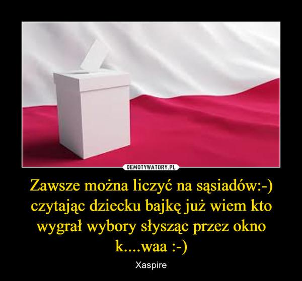 Zawsze można liczyć na sąsiadów:-) czytając dziecku bajkę już wiem kto wygrał wybory słysząc przez okno k....waa :-) – Xaspire