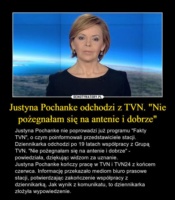 """Justyna Pochanke odchodzi z TVN. """"Nie pożegnałam się na antenie i dobrze"""" – Justyna Pochanke nie poprowadzi już programu """"Fakty TVN"""", o czym poinformowali przedstawiciele stacji. Dziennikarka odchodzi po 19 latach współpracy z Grupą TVN. """"Nie pożegnałam się na antenie i dobrze"""" - powiedziała, dziękując widzom za uznanie.Justyna Pochanke kończy pracę w TVN i TVN24 z końcem czerwca. Informację przekazało mediom biuro prasowe stacji, potwierdzając zakończenie współpracy z dziennikarką. Jak wynik z komunikatu, to dziennikarka złożyła wypowiedzenie."""