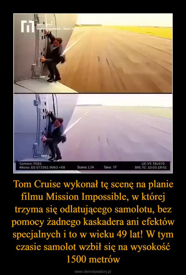 Tom Cruise wykonał tę scenę na planie filmu Mission Impossible, w której trzyma się odlatującego samolotu, bez pomocy żadnego kaskadera ani efektów specjalnych i to w wieku 49 lat! W tym czasie samolot wzbił się na wysokość 1500 metrów –
