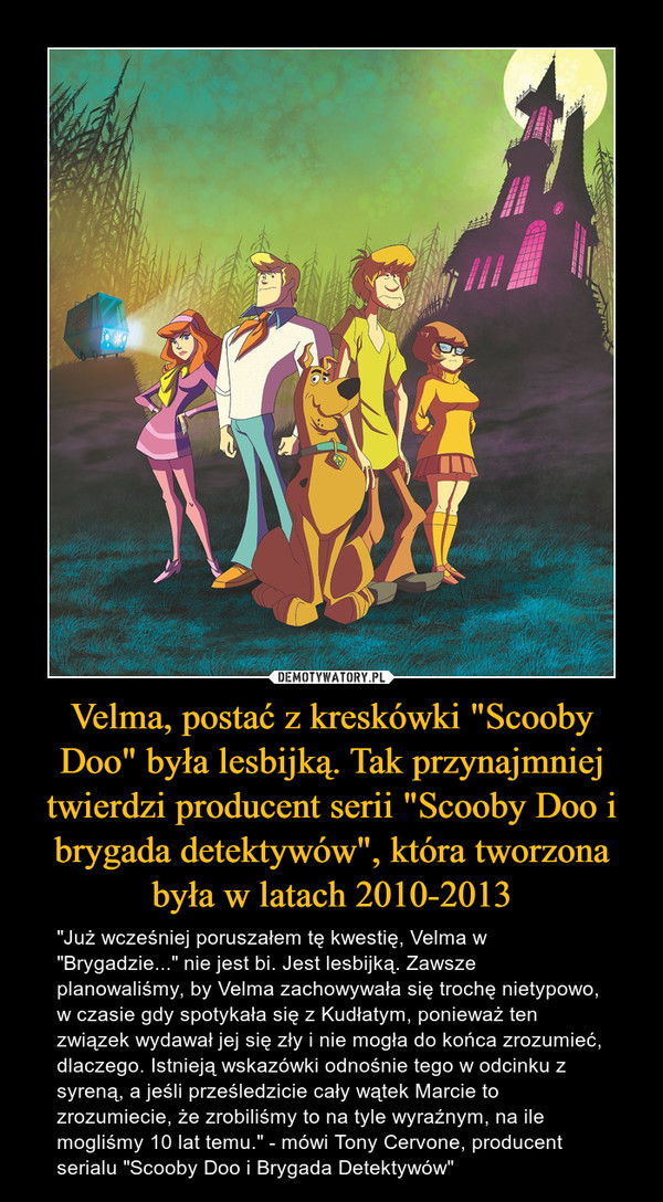 """Velma, postać z kreskówki """"Scooby Doo"""" była lesbijką. Tak przynajmniej twierdzi producent serii """"Scooby Doo i brygada detektywów"""", która tworzona była w latach 2010-2013 – """"Już wcześniej poruszałem tę kwestię, Velma w """"Brygadzie..."""" nie jest bi. Jest lesbijką.Zawsze planowaliśmy, by Velma zachowywała się trochę nietypowo, w czasie gdy spotykała się z Kudłatym, ponieważ ten związek wydawał jej się zły i nie mogła do końca zrozumieć, dlaczego. Istnieją wskazówki odnośnie tego w odcinku z syreną, a jeśli prześledzicie cały wątek Marcie to zrozumiecie, że zrobiliśmy to na tyle wyraźnym, na ile mogliśmy 10 lat temu."""" - mówi Tony Cervone, producent serialu """"Scooby Doo i Brygada Detektywów"""""""
