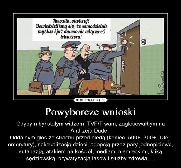 Powyborcze wnioski – Gdybym był stałym widzem  TVP/Trwam, zagłosowałbym na Andrzeja Dudę. Oddałbym głos ze strachu przed biedą (koniec  500+, 300+, 13ej. emerytury), seksualizacją dzieci, adopcją przez pary jednopłciowe, eutanazją, atakiem na kościół, mediami niemieckimi, kliką sędziowską, prywatyzacją lasów i służby zdrowia.....