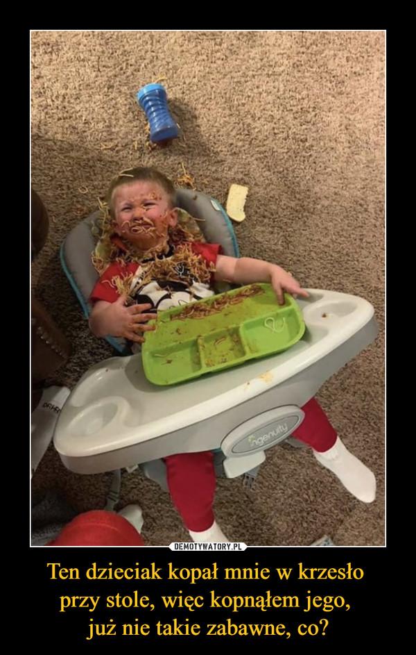 Ten dzieciak kopał mnie w krzesło przy stole, więc kopnąłem jego, już nie takie zabawne, co? –