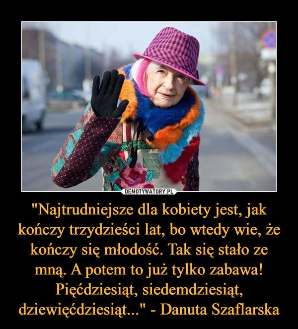 """""""Najtrudniejsze dla kobiety jest, jak kończy trzydzieści lat, bo wtedy wie, że kończy się młodość. Tak się stało ze mną. A potem to już tylko zabawa! Pięćdziesiąt, siedemdziesiąt, dziewięćdziesiąt..."""" - Danuta Szaflarska –"""