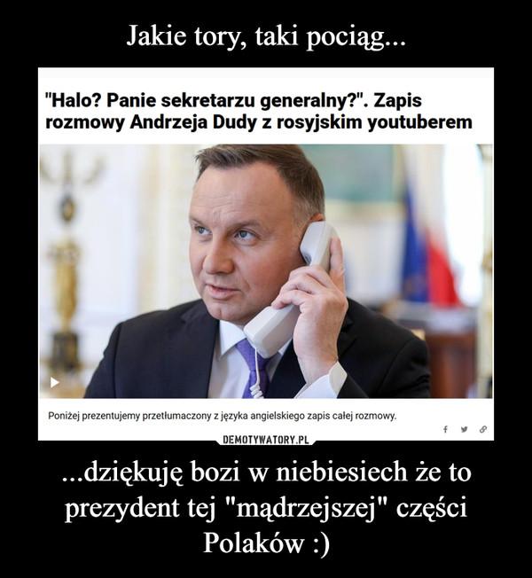 """...dziękuję bozi w niebiesiech że to prezydent tej """"mądrzejszej"""" części Polaków :) –"""
