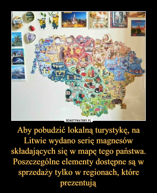 Aby pobudzić lokalną turystykę, na Litwie wydano serię magnesów składających się w mapę tego państwa. Poszczególne elementy dostępne są w sprzedaży tylko w regionach, które prezentują –