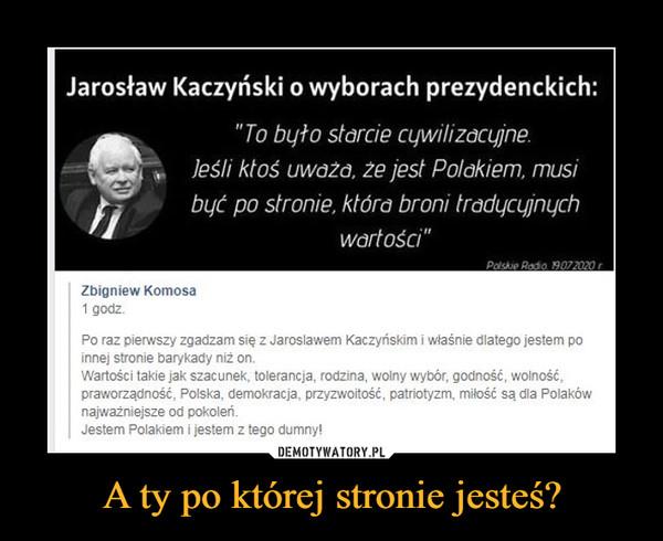 """A ty po której stronie jesteś? –  Jarosław Kaczyński o wyborach prezydenckich: """"To było starcie cywilizacyjne. jeśli ktoś uważa, że jest Polakiem, musi być po stronie, która broni tradycyjnych wartości"""" Zbigniew Komosa 1 godz. Po raz pierwszy zgadzam się z Jarosławem Kaczyńskim i właśnie dlatego jestem po innej stronie barykady niż on. Wartości takie jak szacunek, tolerancja, rodzina, wolny wybór, godność, wolność, praworządność, Polska, demokracja, przyzwoitość, patriotyzm, miłość są dla Polaków najważniejsze od pokoleń. Jestem Polakiem i jestem z tego dumny!"""