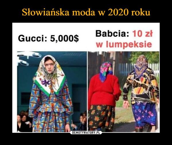 –  Gucci: 5,000$ Babcia: 10 zł w lumpeksie