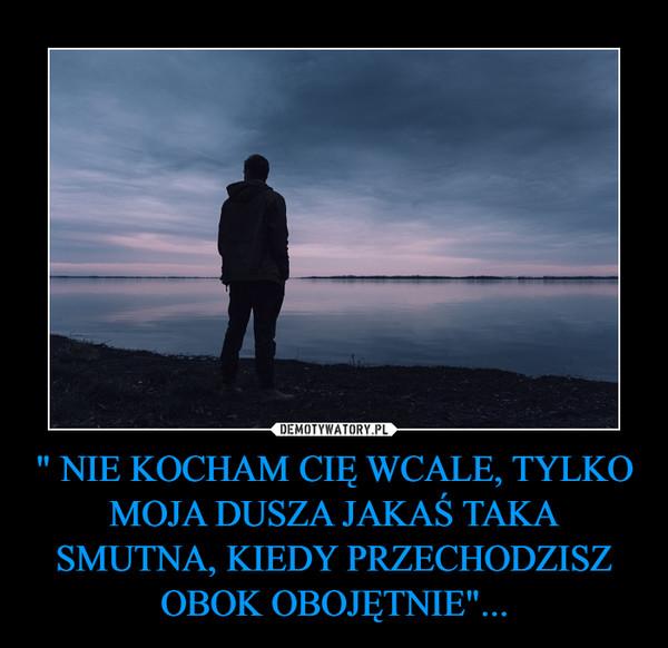""""""" NIE KOCHAM CIĘ WCALE, TYLKO MOJA DUSZA JAKAŚ TAKA SMUTNA, KIEDY PRZECHODZISZ OBOK OBOJĘTNIE""""... –"""