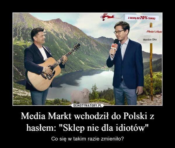"""Media Markt wchodził do Polski z hasłem: """"Sklep nie dla idiotów"""" – Co się w takim razie zmieniło?"""