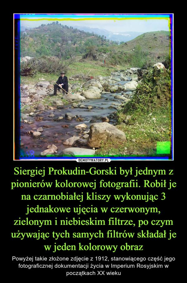 Siergiej Prokudin-Gorski był jednym z pionierów kolorowej fotografii. Robił je na czarnobiałej kliszy wykonując 3 jednakowe ujęcia w czerwonym, zielonym i niebieskim filtrze, po czym używając tych samych filtrów składał je w jeden kolorowy obraz – Powyżej takie złożone zdjęcie z 1912, stanowiącego część jego fotograficznej dokumentacji życia w Imperium Rosyjskim w początkach XX wieku