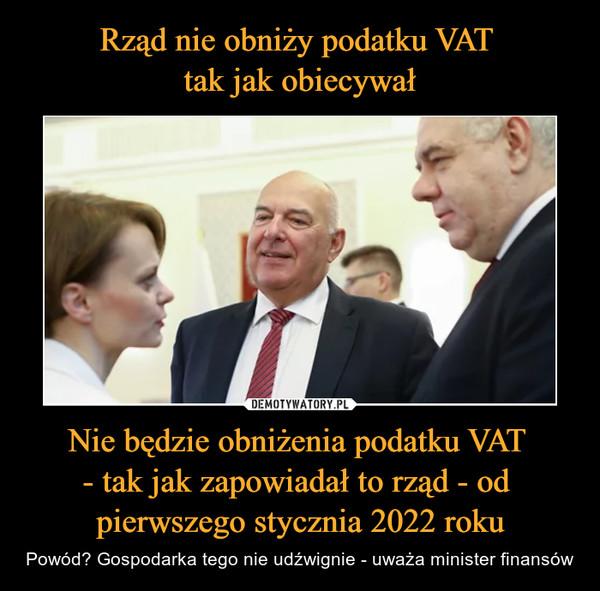 Nie będzie obniżenia podatku VAT - tak jak zapowiadał to rząd - od pierwszego stycznia 2022 roku – Powód? Gospodarka tego nie udźwignie - uważa minister finansów