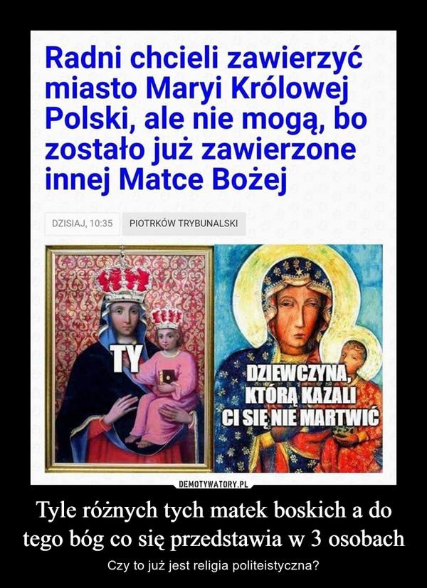 Tyle różnych tych matek boskich a do tego bóg co się przedstawia w 3 osobach – Czy to już jest religia politeistyczna?