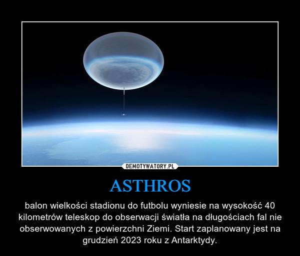 ASTHROS – balon wielkości stadionu do futbolu wyniesie na wysokość 40 kilometrów teleskop do obserwacji światła na długościach fal nie obserwowanych z powierzchni Ziemi. Start zaplanowany jest na grudzień 2023 roku z Antarktydy.