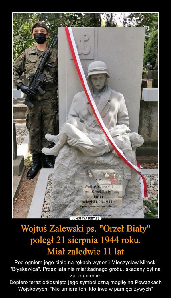 """Wojtuś Zalewski ps. """"Orzeł Biały""""poległ 21 sierpnia 1944 roku.Miał zaledwie 11 lat – Pod ogniem jego ciało na rękach wynosił Mieczysław Mirecki """"Błyskawica"""". Przez lata nie miał żadnego grobu, skazany był na zapomnienie.Dopiero teraz odłosnięto jego symboliczną mogiłę na Powązkach Wojskowych. """"Nie umiera ten, kto trwa w pamięci żywych"""""""