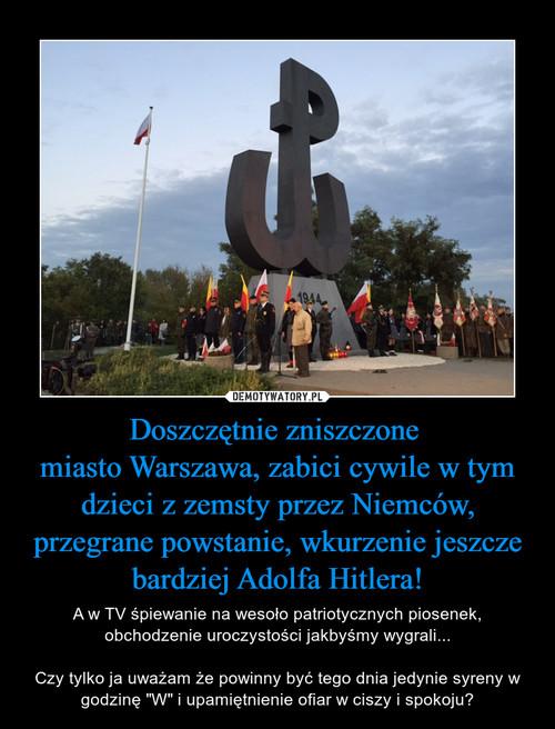 Doszczętnie zniszczone  miasto Warszawa, zabici cywile w tym dzieci z zemsty przez Niemców, przegrane powstanie, wkurzenie jeszcze bardziej Adolfa Hitlera!
