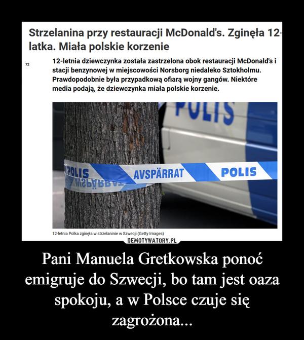 Pani Manuela Gretkowska ponoć emigruje do Szwecji, bo tam jest oaza spokoju, a w Polsce czuje się zagrożona... –