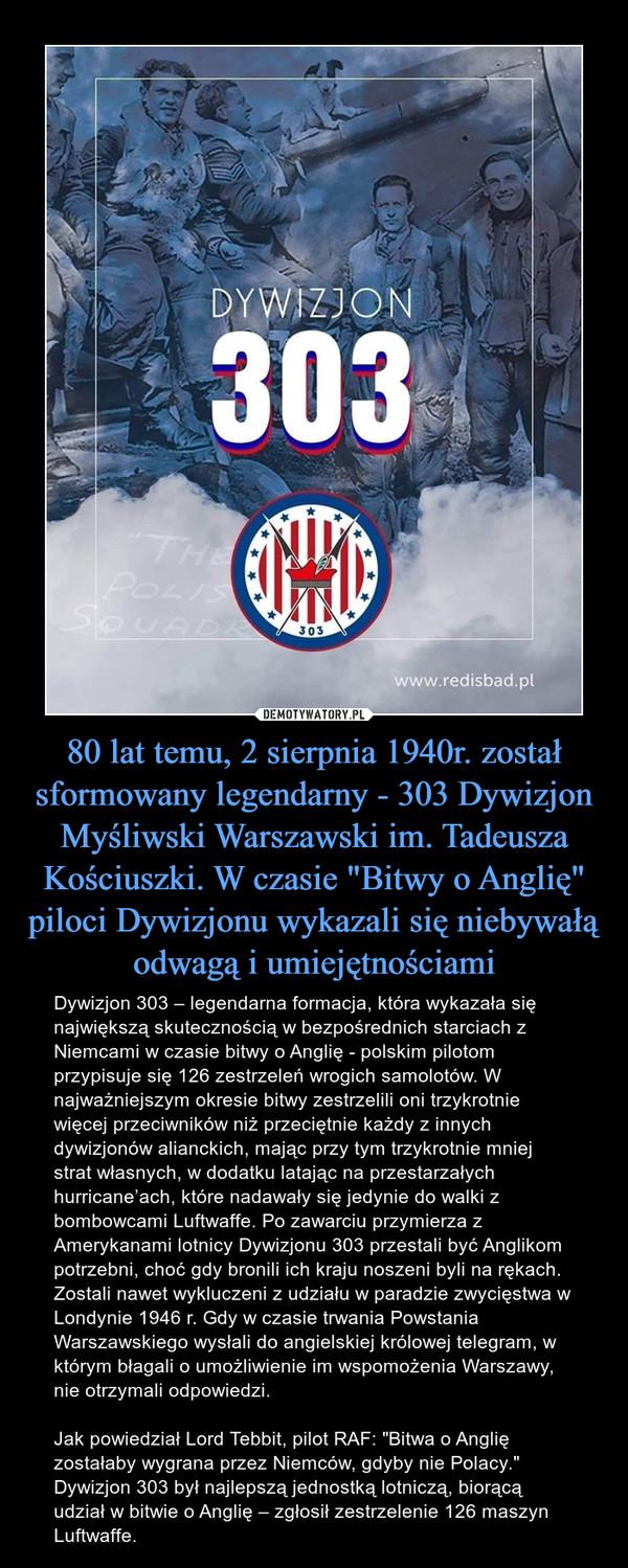 """80 lat temu, 2 sierpnia 1940r. został sformowany legendarny - 303 Dywizjon Myśliwski Warszawski im. Tadeusza Kościuszki. W czasie """"Bitwy o Anglię"""" piloci Dywizjonu wykazali się niebywałą odwagą i umiejętnościami – Dywizjon 303 – legendarna formacja, która wykazała się największą skutecznością w bezpośrednich starciach z Niemcami w czasie bitwy o Anglię - polskim pilotom przypisuje się 126 zestrzeleń wrogich samolotów. W najważniejszym okresie bitwy zestrzelili oni trzykrotnie więcej przeciwników niż przeciętnie każdy z innych dywizjonów alianckich, mając przy tym trzykrotnie mniej strat własnych, w dodatku latając na przestarzałych hurricane'ach, które nadawały się jedynie do walki z bombowcami Luftwaffe. Po zawarciu przymierza z Amerykanami lotnicy Dywizjonu 303 przestali być Anglikom potrzebni, choć gdy bronili ich kraju noszeni byli na rękach. Zostali nawet wykluczeni z udziału w paradzie zwycięstwa w Londynie 1946 r. Gdy w czasie trwania Powstania Warszawskiego wysłali do angielskiej królowej telegram, w którym błagali o umożliwienie im wspomożenia Warszawy, nie otrzymali odpowiedzi.Jak powiedział Lord Tebbit, pilot RAF: """"Bitwa o Anglię zostałaby wygrana przez Niemców, gdyby nie Polacy."""" Dywizjon 303 był najlepszą jednostką lotniczą, biorącą udział w bitwie o Anglię – zgłosił zestrzelenie 126 maszyn Luftwaffe. Dywizjon 303"""