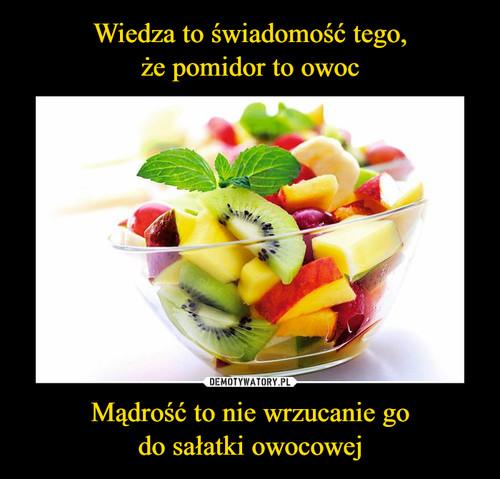 Wiedza to świadomość tego, że pomidor to owoc Mądrość to nie wrzucanie go do sałatki owocowej